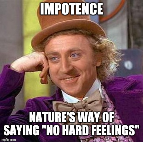 "Creepy Condescending Wonka Meme | IMPOTENCE NATURE'S WAY OF SAYING ""NO HARD FEELINGS"" 