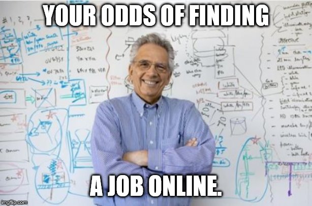 Engineering Professor | YOUR ODDS OF FINDING A JOB ONLINE. | image tagged in memes,engineering professor | made w/ Imgflip meme maker