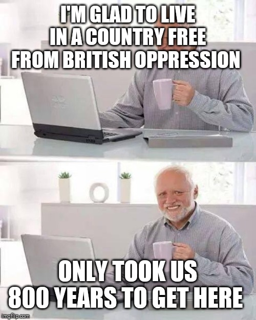 Hide the Pain Harold Meme | I'M GLAD TO LIVE IN A COUNTRY FREE FROM BRITISH OPPRESSION ONLY TOOK US 800 YEARS TO GET HERE | image tagged in memes,hide the pain harold | made w/ Imgflip meme maker