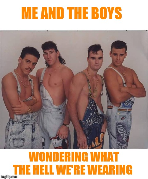 boy band | ME AND THE BOYS WONDERING WHAT THE HELL WE'RE WEARING | image tagged in boy band | made w/ Imgflip meme maker