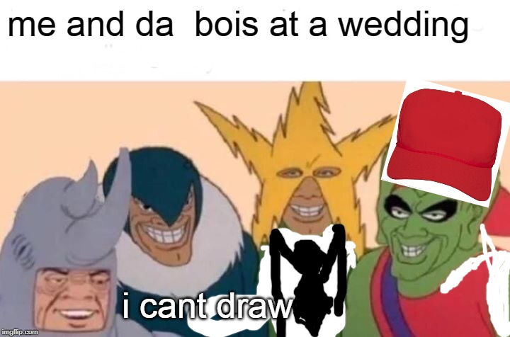Me And The Boys Meme | me and da  bois at a wedding i cant draw | image tagged in memes,me and the boys | made w/ Imgflip meme maker