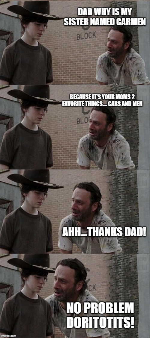 Rick and Carl Long Meme | DAD WHY IS MY SISTER NAMED CARMEN BECAUSE IT'S YOUR MOMS 2 FAVORITE THINGS.... CARS AND MEN AHH...THANKS DAD! NO PROBLEM DORITOTITS! | image tagged in memes,rick and carl long | made w/ Imgflip meme maker