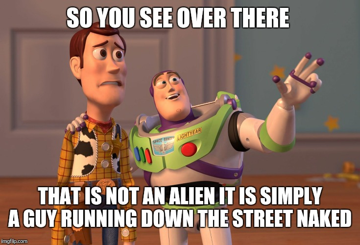 X, X Everywhere Meme | SO YOU SEE OVER THERE THAT IS NOT AN ALIEN IT IS SIMPLY A GUY RUNNING DOWN THE STREET NAKED | image tagged in memes,x x everywhere | made w/ Imgflip meme maker