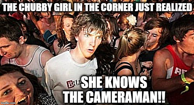 Sudden Clarity Clarence | THE CHUBBY GIRL IN THE CORNER JUST REALIZED SHE KNOWS THE CAMERAMAN!! | image tagged in memes,sudden clarity clarence | made w/ Imgflip meme maker