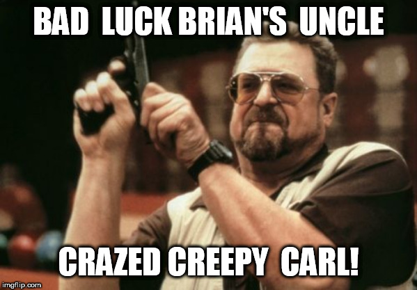 CRAZED CREEPY  CARL | BAD  LUCK BRIAN'S  UNCLE CRAZED CREEPY  CARL! | image tagged in memes,am i the only one around here,pure  lunatic,carl is a  psycho,this guy is out  of his mind | made w/ Imgflip meme maker