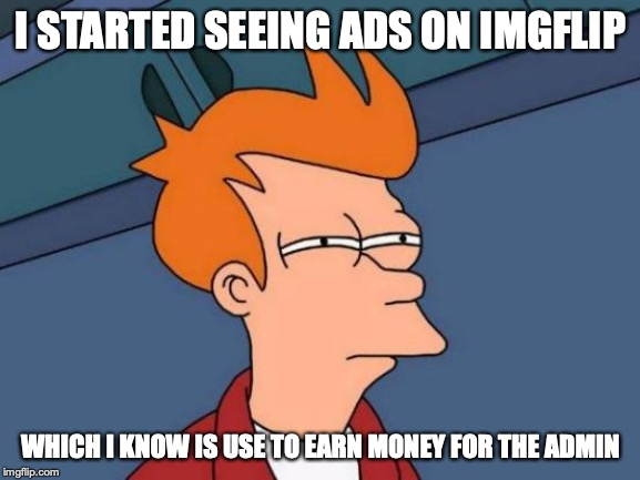 Ads on Imgflip | I STARTED SEEING ADS ON IMGFLIP WHICH I KNOW IS USE TO EARN MONEY FOR THE ADMIN | image tagged in memes,futurama fry,ads,advertisement | made w/ Imgflip meme maker
