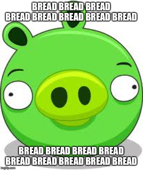 Bread |  BREAD BREAD BREAD BREAD BREAD BREAD BREAD BREAD; BREAD BREAD BREAD BREAD BREAD BREAD BREAD BREAD BREAD | image tagged in memes,angry birds pig | made w/ Imgflip meme maker