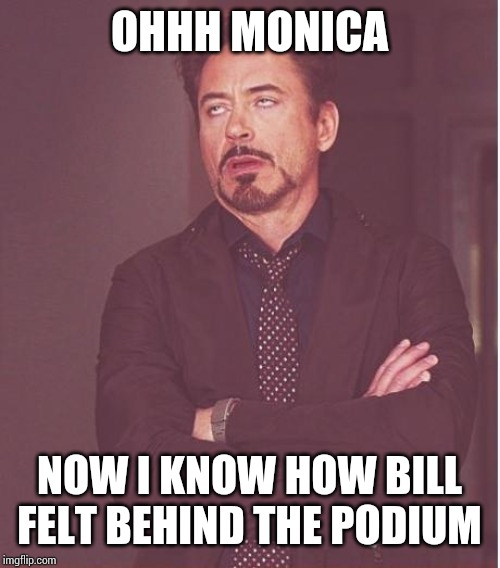 Face You Make Robert Downey Jr Meme | OHHH MONICA NOW I KNOW HOW BILL FELT BEHIND THE PODIUM | image tagged in memes,face you make robert downey jr | made w/ Imgflip meme maker