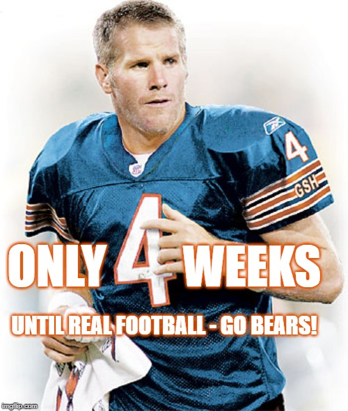 4 weeks | ONLY WEEKS UNTIL REAL FOOTBALL - GO BEARS! | image tagged in gobears,chicago bears,bears,packers,green bay packers | made w/ Imgflip meme maker