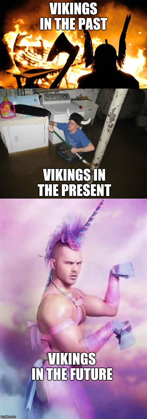 VIKINGS IN THE PAST VIKINGS IN THE PRESENT VIKINGS IN THE FUTURE | image tagged in memes,laundry viking,gay unicorn,viking ship | made w/ Imgflip meme maker