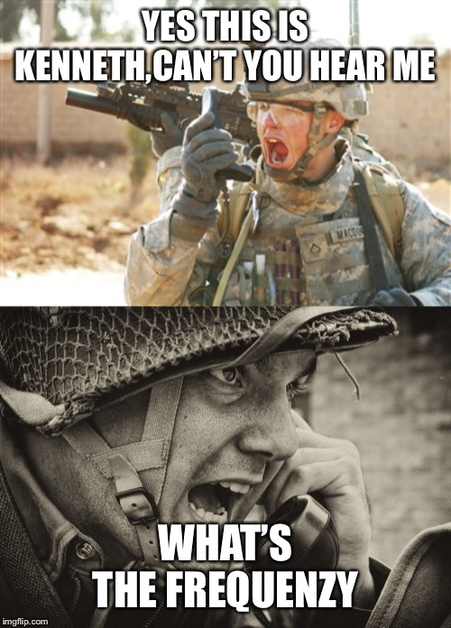 YES THIS IS KENNETH,CAN'T YOU HEAR ME WHAT'S THE FREQUENZY | image tagged in ww2 us soldier yelling radio,military radio | made w/ Imgflip meme maker