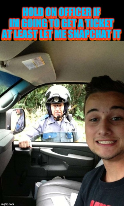 Bad selfie moment | HOLD ON OFFICER IF IM GOING TO GET A TICKET AT LEAST LET ME SNAPCHAT IT HOLD ON OFFICER IF IM GOING TO GET A TICKET AT LEAST LET ME SNAPCHAT | image tagged in pulled over | made w/ Imgflip meme maker