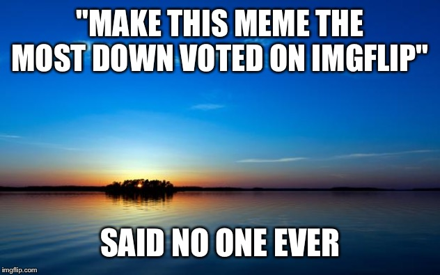 "Inspirational Quote | ""MAKE THIS MEME THE MOST DOWN VOTED ON IMGFLIP"" SAID NO ONE EVER 