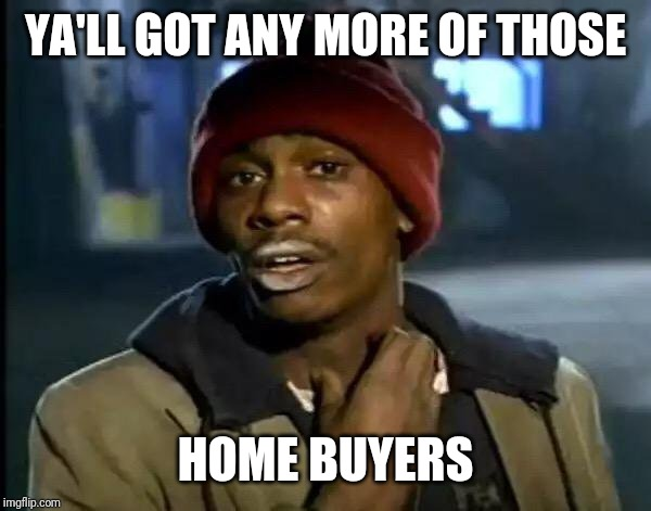 When you trying to sell your house and it doesn't sell immediately | YA'LL GOT ANY MORE OF THOSE HOME BUYERS | image tagged in memes,y'all got any more of that,house,for sale | made w/ Imgflip meme maker