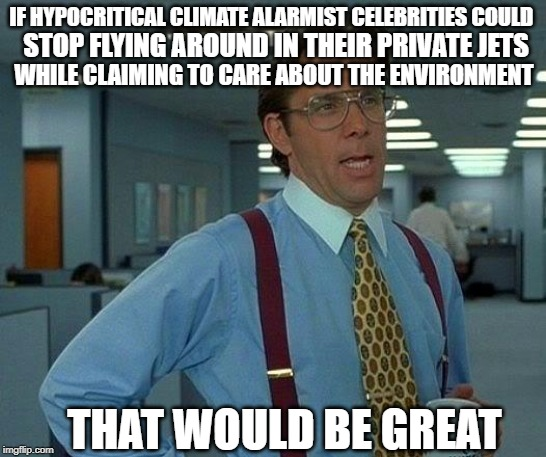 KATY PERRY, LEO DICRAPIO, al gore, ETC |  IF HYPOCRITICAL CLIMATE ALARMIST CELEBRITIES COULD; STOP FLYING AROUND IN THEIR PRIVATE JETS; WHILE CLAIMING TO CARE ABOUT THE ENVIRONMENT; THAT WOULD BE GREAT | image tagged in memes,that would be great,climate change,liberal hypocrisy | made w/ Imgflip meme maker