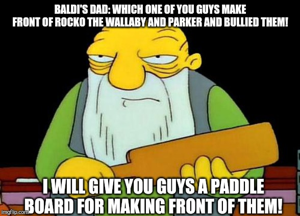 That's a paddlin' |  BALDI'S DAD: WHICH ONE OF YOU GUYS MAKE FRONT OF ROCKO THE WALLABY AND PARKER AND BULLIED THEM! I WILL GIVE YOU GUYS A PADDLE BOARD FOR MAKING FRONT OF THEM! | image tagged in memes,that's a paddlin',rocko | made w/ Imgflip meme maker