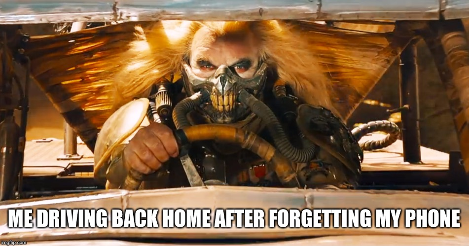 Immortan Joe | ME DRIVING BACK HOME AFTER FORGETTING MY PHONE | image tagged in immortan joe | made w/ Imgflip meme maker