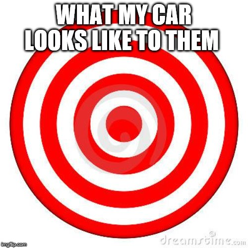Target | WHAT MY CAR LOOKS LIKE TO THEM | image tagged in target | made w/ Imgflip meme maker