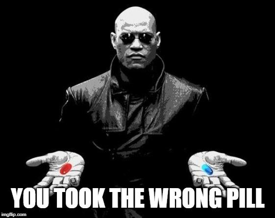 Matrix Morpheus Offer | YOU TOOK THE WRONG PILL | image tagged in matrix morpheus offer | made w/ Imgflip meme maker
