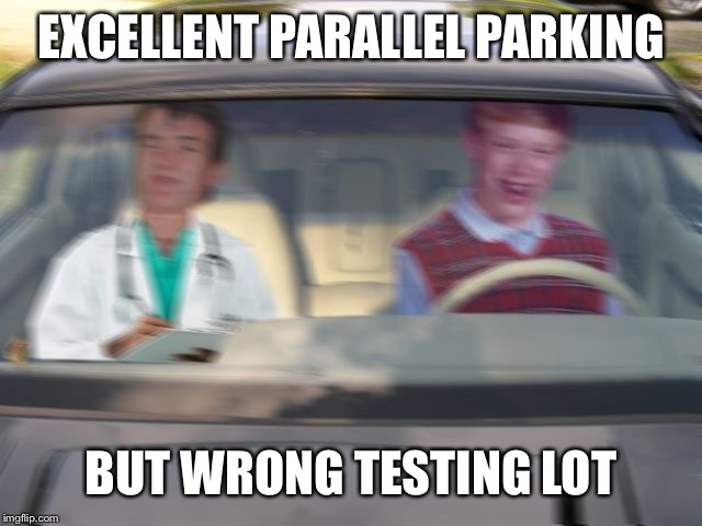 BLB driving test | EXCELLENT PARALLEL PARKING BUT WRONG TESTING LOT | image tagged in blb driving test | made w/ Imgflip meme maker