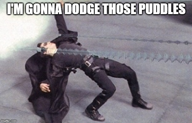 neo dodging a bullet matrix | I'M GONNA DODGE THOSE PUDDLES | image tagged in neo dodging a bullet matrix | made w/ Imgflip meme maker