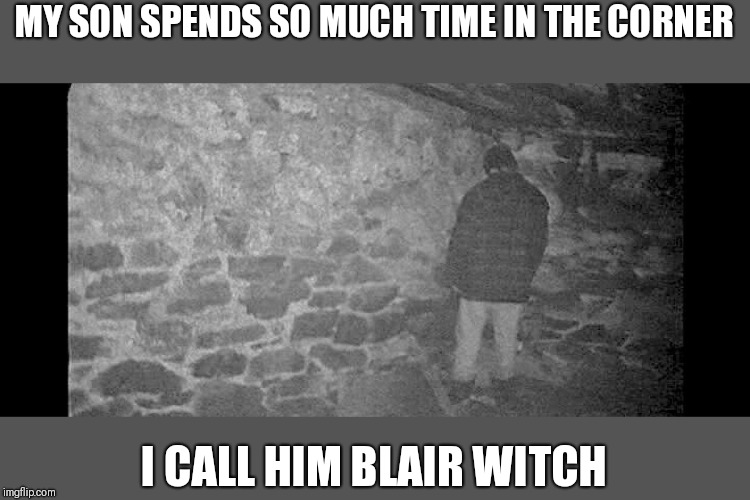 MY SON SPENDS SO MUCH TIME IN THE CORNER I CALL HIM BLAIR WITCH | image tagged in blair witch project | made w/ Imgflip meme maker