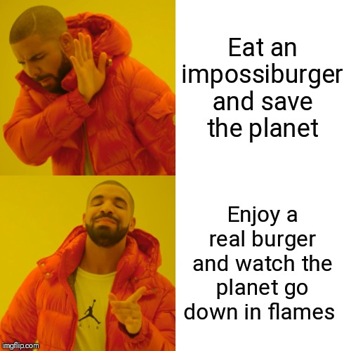 Drake Hotline Bling Meme | Eat an impossiburger and save the planet Enjoy a real burger and watch the planet go down in flames | image tagged in memes,drake hotline bling | made w/ Imgflip meme maker