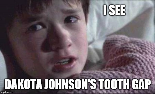 I See Dead People | I SEE DAKOTA JOHNSON'S TOOTH GAP | image tagged in memes,i see dead people | made w/ Imgflip meme maker