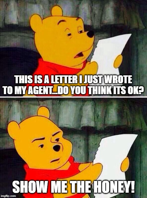 Pooh bear | THIS IS A LETTER I JUST WROTE TO MY AGENT...DO YOU THINK ITS OK? SHOW ME THE HONEY! | image tagged in pooh bear | made w/ Imgflip meme maker
