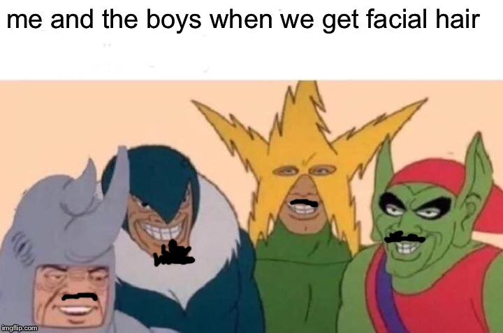 Me And The Boys Meme | me and the boys when we get facial hair | image tagged in memes,me and the boys | made w/ Imgflip meme maker