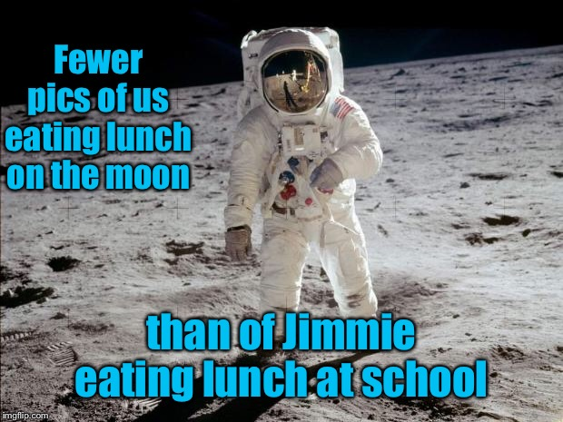Moon Landing | Fewer pics of us eating lunch on the moon than of Jimmie eating lunch at school | image tagged in moon landing | made w/ Imgflip meme maker