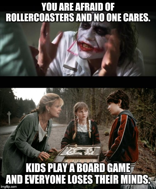 YOU ARE AFRAID OF ROLLERCOASTERS AND NO ONE CARES. KIDS PLAY A BOARD GAME AND EVERYONE LOSES THEIR MINDS. | image tagged in memes,and everybody loses their minds,jumanji | made w/ Imgflip meme maker