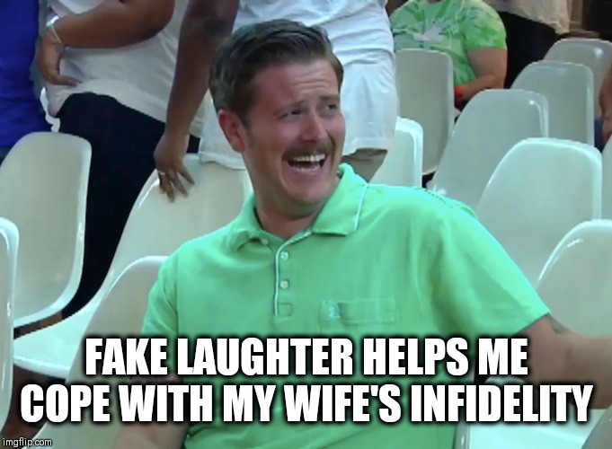 Chump Chuckle | FAKE LAUGHTER HELPS ME COPE WITH MY WIFE'S INFIDELITY | image tagged in memes,laugh | made w/ Imgflip meme maker