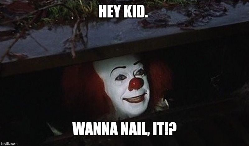 Pennywise Hey Kid | HEY KID. WANNA NAIL, IT!? | image tagged in pennywise hey kid | made w/ Imgflip meme maker