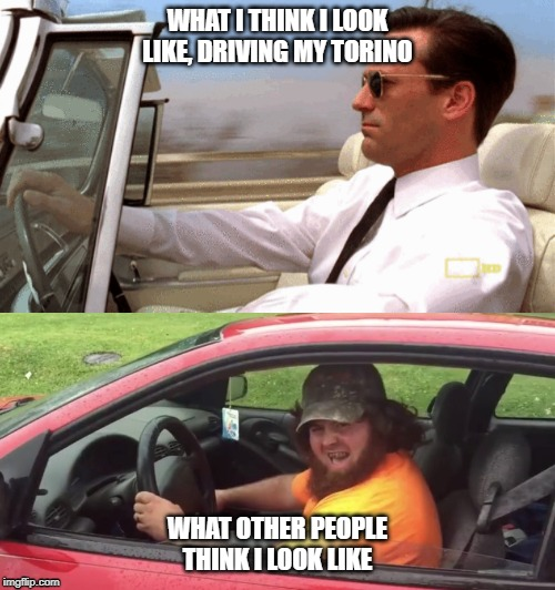 Think you're cool? You're not... | WHAT I THINK I LOOK LIKE, DRIVING MY TORINO WHAT OTHER PEOPLE THINK I LOOK LIKE | image tagged in don draper | made w/ Imgflip meme maker