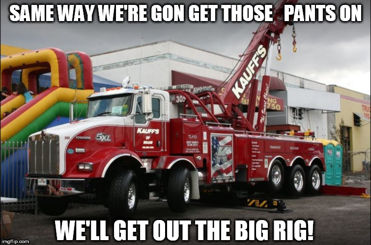 SAME WAY WE'RE GON GET THOSE   PANTS ON WE'LL GET OUT THE BIG RIG! | made w/ Imgflip meme maker