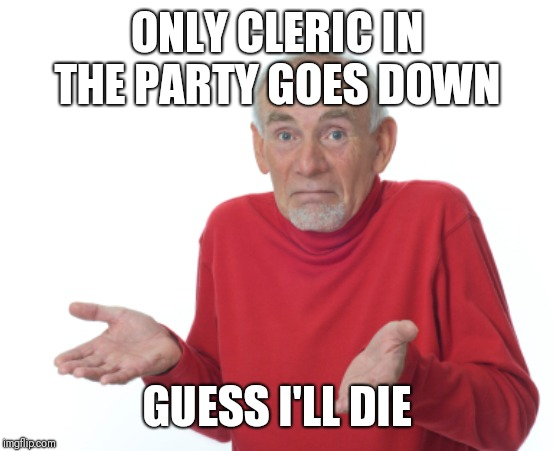 Guess I'll die  | ONLY CLERIC IN THE PARTY GOES DOWN GUESS I'LL DIE | image tagged in guess i'll die | made w/ Imgflip meme maker