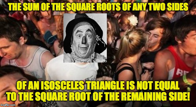 Sudden Clarity Scarecrow | THE SUM OF THE SQUARE ROOTS OF ANY TWO SIDES OF AN ISOSCELES TRIANGLE IS NOT EQUAL TO THE SQUARE ROOT OF THE REMAINING SIDE! | image tagged in memes,sudden clarity clarence,wizard of oz scarecrow | made w/ Imgflip meme maker