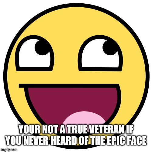 Epic Face | YOUR NOT A TRUE VETERAN IF YOU NEVER HEARD OF THE EPIC FACE | image tagged in epic face,nostalgia,veterans,memes | made w/ Imgflip meme maker