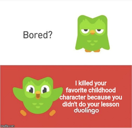 DUOLINGO BORED | I killed your favorite childhood character because you didn't do your lesson | image tagged in duolingo bored | made w/ Imgflip meme maker
