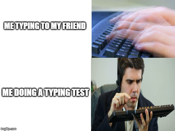 Please tell me I'm not the only one | ME TYPING TO MY FRIEND ME DOING A TYPING TEST | image tagged in so true memes,unsolved mysteries,stranger things,funny memes,slowpoke,sonic boom | made w/ Imgflip meme maker