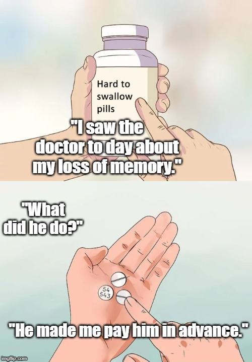 "Hard To Swallow Pills Meme | ""I saw the doctor to day about my loss of memory."" ""What did he do?"" ""He made me pay him in advance."" 