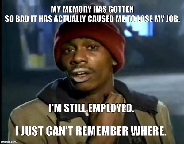 Y'all Got Any More Of That Meme | MY MEMORY HAS GOTTEN SO BAD IT HAS ACTUALLY CAUSED ME TO LOSE MY JOB. I'M STILL EMPLOYED. I JUST CAN'T REMEMBER WHERE. | image tagged in funny memes | made w/ Imgflip meme maker