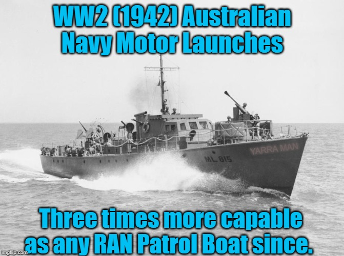 WW2 (1942) Australian Navy Motor Launches Three times more capable as any RAN Patrol Boat since. YARRA MAN | image tagged in the best ran patrol boats | made w/ Imgflip meme maker