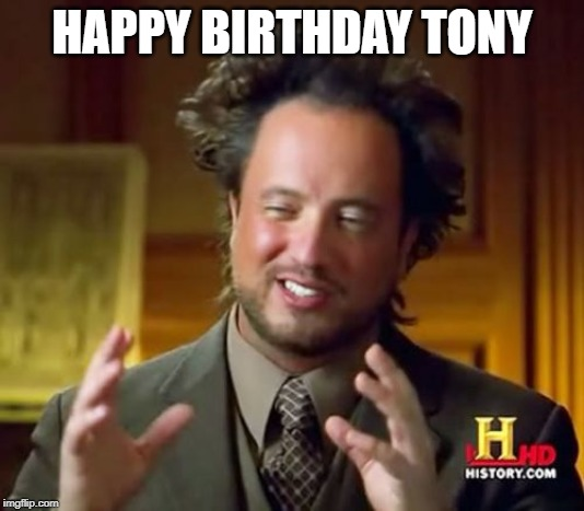 Ancient Aliens Meme | HAPPY BIRTHDAY TONY | image tagged in memes,ancient aliens | made w/ Imgflip meme maker
