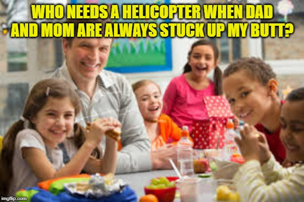 WHO NEEDS A HELICOPTER WHEN DAD AND MOM ARE ALWAYS STUCK UP MY BUTT? | made w/ Imgflip meme maker