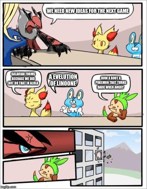 Pokemon board meeting | WE NEED NEW IDEAS FOR THE NEXT GAME HOW A BOUT A POKEMON THAT TURNS DARK WHEN ANGRY A EVELUTION OF LINOONE GALARIAN FORMS BECUASE WE DID NOT | image tagged in pokemon board meeting | made w/ Imgflip meme maker