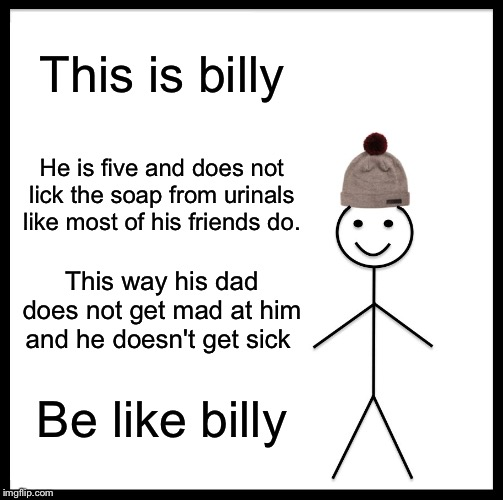 Be Like Bill |  This is billy; He is five and does not lick the soap from urinals like most of his friends do. This way his dad does not get mad at him and he doesn't get sick; Be like billy | image tagged in memes,be like bill | made w/ Imgflip meme maker