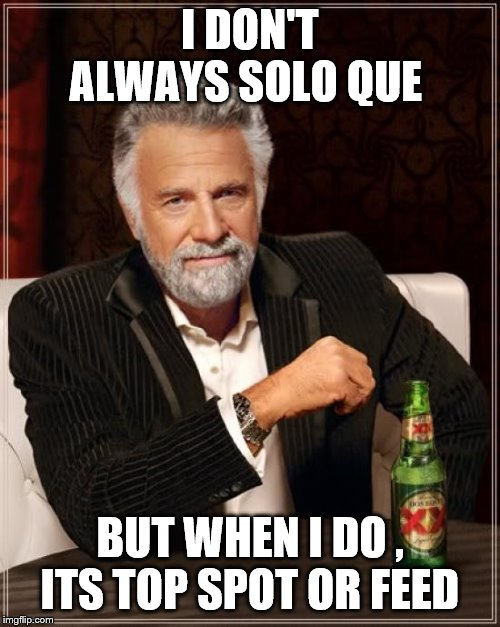 The Most Interesting Man In The World | I DON'T ALWAYS SOLO QUE BUT WHEN I DO , ITS TOP SPOT OR FEED | image tagged in memes,the most interesting man in the world | made w/ Imgflip meme maker