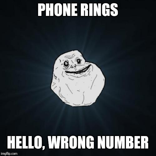 Forever Alone | PHONE RINGS HELLO, WRONG NUMBER | image tagged in memes,forever alone | made w/ Imgflip meme maker
